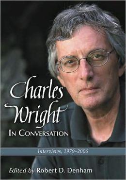 Charles Wright in Conversation: Interviews, 1979-2006 Robert D. Denham