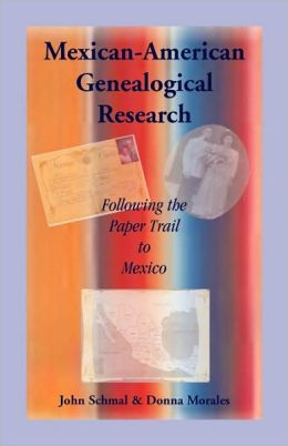 Mexican-American Genealogical Research: Following the Paper Trail to Mexico John Schmal and Donna Morales