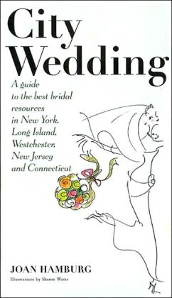 City Wedding: A Guide to the Best Bridal Resources in New York, Long Island, Westchester, New Jersey, and Connecticut Joan Hamburg