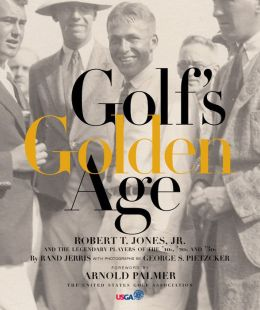 Golf's Golden Age: Bob Jones and the Legendary Players of the 10, 20's and 30's