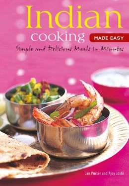 Indian Cooking Made Easy: Simple Authentic Indian Meals in Minutes (Learn to Cook Series) Jan Purser and Ajoy Joshi