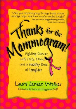 Thanks for the Mammogram!: Fighting Cancer with Faith, Hope, and a Healthy Dose of Laughter Laura Jensen Walker and Vincent Caggiano
