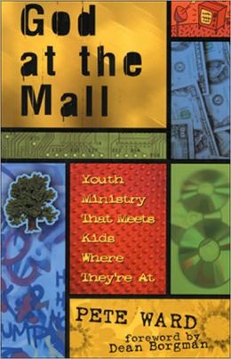 God at the Mall: Youth Ministry That Meets Kids Where They're At Pete Ward and Dean Borgman