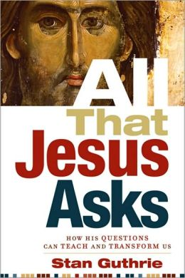 All That Jesus Asks: How His Questions Can Teach and Transform Us Stan Guthrie