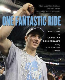 One Fantastic Ride: The Inside Story of Carolina Basketballs 2009 Championship Season Adam Lucas, Steve Kirschner, Matt Bowers and Roy Williams