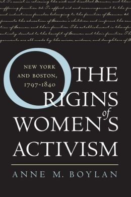 The Origins of Women's Activism: New York and Boston, 1797-1840 Anne M. Boylan