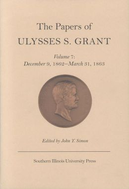 The Papers of Ulysses S. Grant, Volume 7: December 9, 1862 - March 31, 1863 John Y Simon