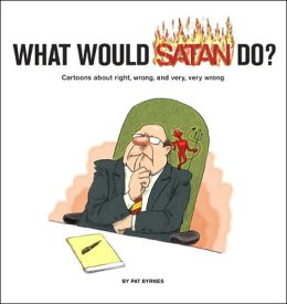 What Would Satan Do?: Cartoons About Right, Wrong and Very, Very Wrong Pat Byrnes