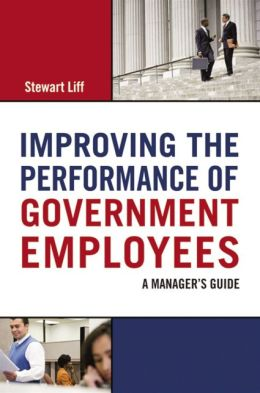 Improving the Performance of Government Employees: A Manager's Guide Stewart Liff