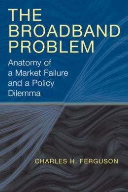 The Broadband Problem: Anatomy of a Market Failure and a Policy Dilemma Charles H. Ferguson