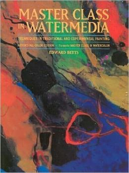 Master Class in Watermedia: Techniques in Traditional and Experimental Painting Edward Betts