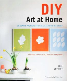 DIY Art at Home: 28 Simple Projects for Chic Decor on the Cheap Lola Gavarry and Hiroko Mori