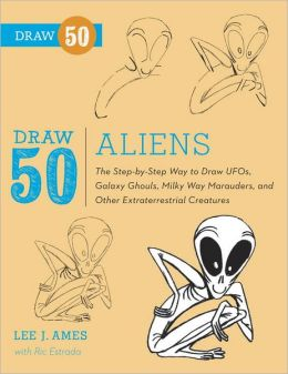 Draw 50 Aliens: The Step-by-Step Way to Draw UFOs, Galaxy Ghouls, Milky Way Marauders, and Other Extraterrestrial Creatures Lee J. Ames