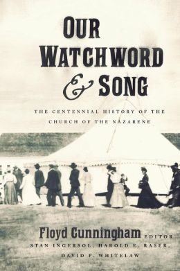 Our Watchword and Song: The Centennial History of the Church of the Nazarene Stan Ingersol