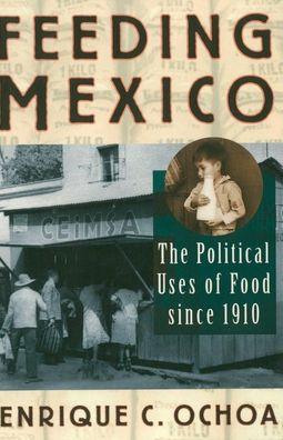 Feeding Mexico: The Political Uses of Food since 1910 Enrique Ochoa