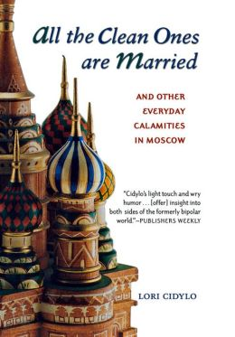 All the Clean Ones Are Married: And Other Everyday Calamities in Moscow Lori Cidylo