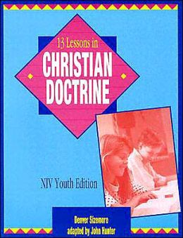 13 Lessons Christian Doctrine: Youth Edition with NIV John Hunter and Denver Sizemore