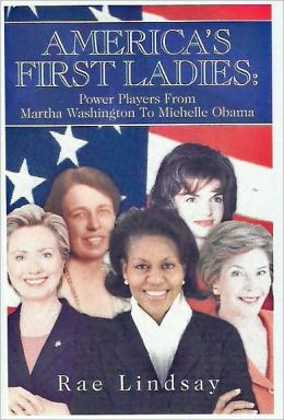 America's First Ladies: Power Players from Martha Washington to Michelle Obama Rae Lindsay
