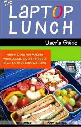 The Laptop Lunch User's Guide: Fresh Ideas for Making Wholesome, Earth-friendly Lunches Your Kids Will Love Amy Hemmert and Tammy Pelstring