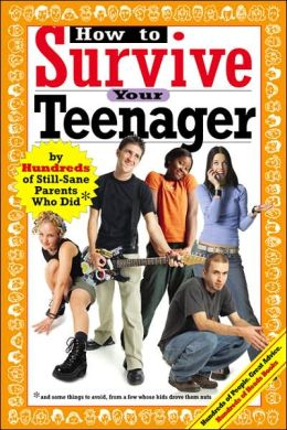 How to Survive Your Teenager: Hundreds of Still-Sane Parents Who Did and Some Things to Avoid, From a Few Whose Kids Drove Them Nuts (Hundreds of Heads Survival Guides)