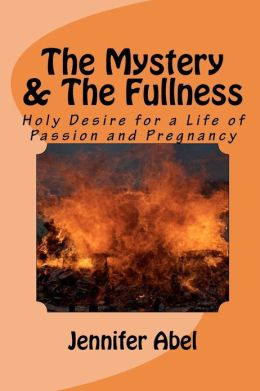 The Mystery and The Fullness Part 1 of 2: Holy Desire for a Life of Passion and Pregnancy Jennifer Abel