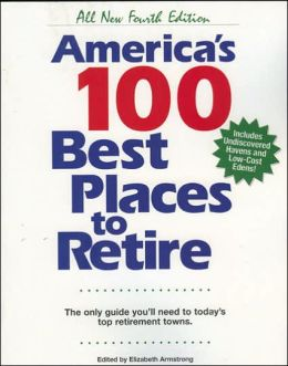 America's 100 Best Places to Retire, Fourth Edtion: The Only Guide You Need to Today's Top Retirement Towns Elizabeth Armstrong