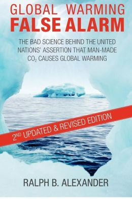 Global Warming False Alarm: The Bad Science Behind the United Nations' Assertion that Man-made CO2 Causes Global Warming Ralph B. Alexander