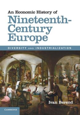 An Economic History of Nineteenth-Century Europe: Diversity and Industrialization Ivan Berend