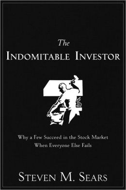 The Indomitable Investor: Why a Few Succeed in the Stock Market When Everyone Else Fails Steven M. Sears