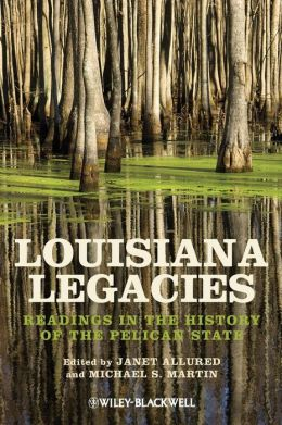 Louisiana Legacies: Readings in the History of the Pelican State Janet Allured and Michael S. Martin