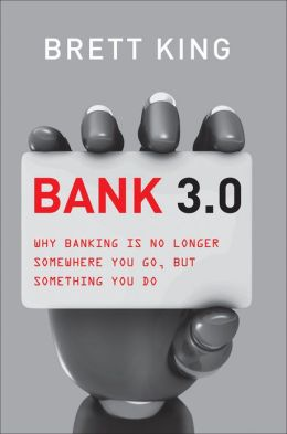 Bank 3.0: Why banking is no longer somewhere you go, but something you do Brett King