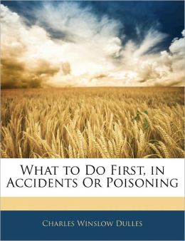What to Do First, in Accidents Or Poisoning Charles Winslow Dulles