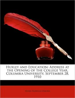 Huxley and Education: Address at the Opening of the College Year, Columbia University, September 28, Henry Fairfield Osborn