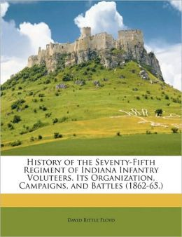 History of the Seventy-fifth regiment of Indiana infantry voluteers. its organization, campaigns, and battles (1862-65.) David Bittle Floyd