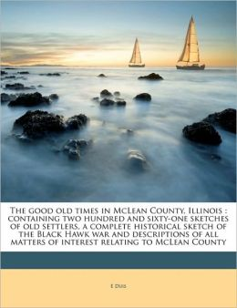 The Good Old Times In Mclean County, Illinois: Containing Two Hundred And Sixty-one Sketches Of Old Settlers, A Complete Historical Sketch Of The ... Matters Of Interest Relating To Mclean County E. Duis