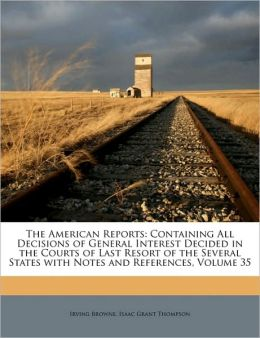 The American Reports: Containing All Decisions of General Interest Decided in the Courts of Last Resort of the Several States with Notes and References, Volume 52 Irving Browne and Isaac Grant Thompson
