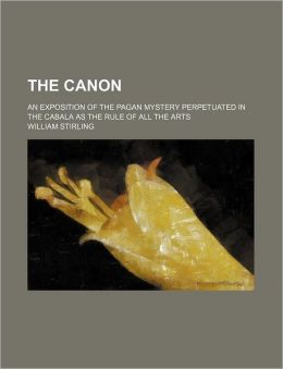 The canon : an exposition of the pagan mystery perpetuated in the Cabala as the rule of all the arts William Stirling