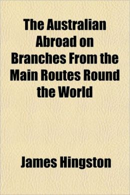 The Australian Abroad on Branches From the Main Routes Round the World [1886] James Hingston