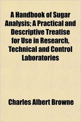 A handbook of sugar analysis: a practical and descriptive treatise for use in research, technical and control laboratories Charles Albert Browne