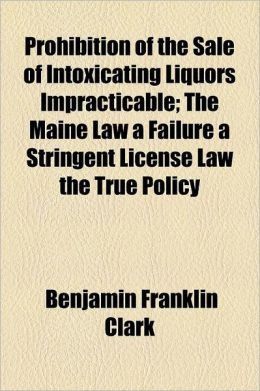 Prohibition of the Sale of Intoxicating Liquors Impracticable The Maine Law a Failure a Stringent License Law the True Policy Benjamin Franklin Clark