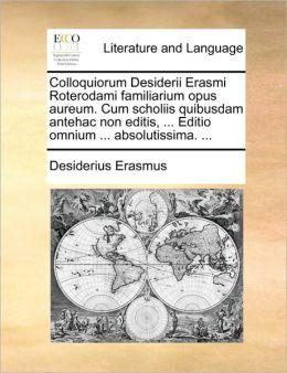 Colloquiorum Desiderii Erasmi Roterodami familiarium opus aureum. Cum scholiis quibusdam antehac non editis, ... Editio omnium ... absolutissima. ... (Latin Edition) Desiderius Erasmus