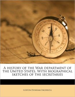 A History of the War Department of the United States: With Biographical Sketches of the Secretaries [1879 ] Lurton Dunham Ingersoll