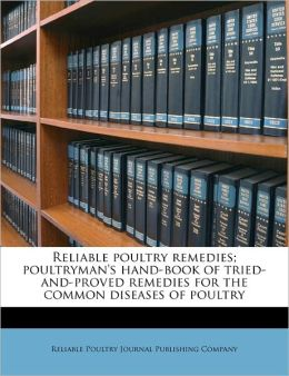 Reliable poultry remedies poultryman's hand-book of tried-and-proved remedies for the common diseases of poultry Reliable Poultry Journal Publishing Comp
