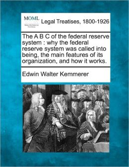 The ABC of the Federal Reserve System: Why the Federal Reserve System Was Called Into Being, the Main Features of Its Organization, and How it Works [ 1919 ] Edwin Walter Kemmerer