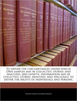 To define the circumstances under which DNA samples may be collected, stored, and analyzed, and genetic information may be collected, stored, ... define the rights of individuals and persons. United States Congress Senate