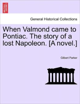 When Valmond Came To Pontiac: The Story of a Lost Napoleon Gilbert Parker