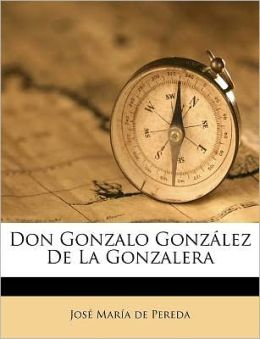 Don Gonzalo Gonz&aacutelez de la Gonzalera (Spanish Edition) Jose Maria de Pereda