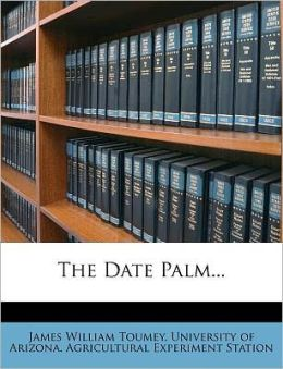 The Date Palm... James William Toumey and University of Arizona. Agricultural Expe