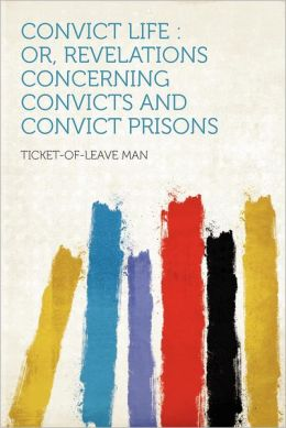 Convict Life: Or, Revelations Concerning Convicts and Convict Prisons Ticket-of-leave Man