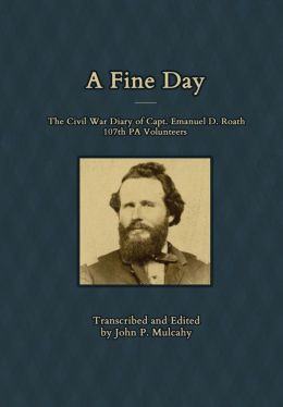 A Fine Day - The Civil War Diary of Captain Emanuel D. Roath, 107th PA Volunteers, 1864 John P. Mulcahy